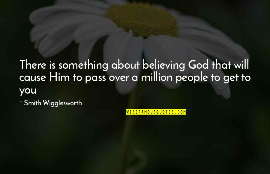 You Will Get Over Him Quotes By Smith Wigglesworth: There is something about believing God that will