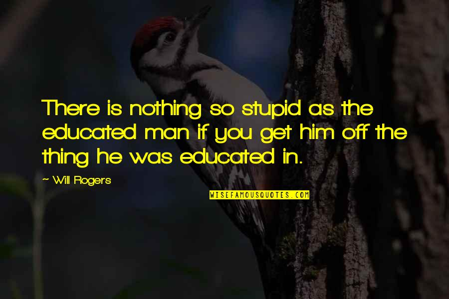 You Will Get Over Him Quotes By Will Rogers: There is nothing so stupid as the educated