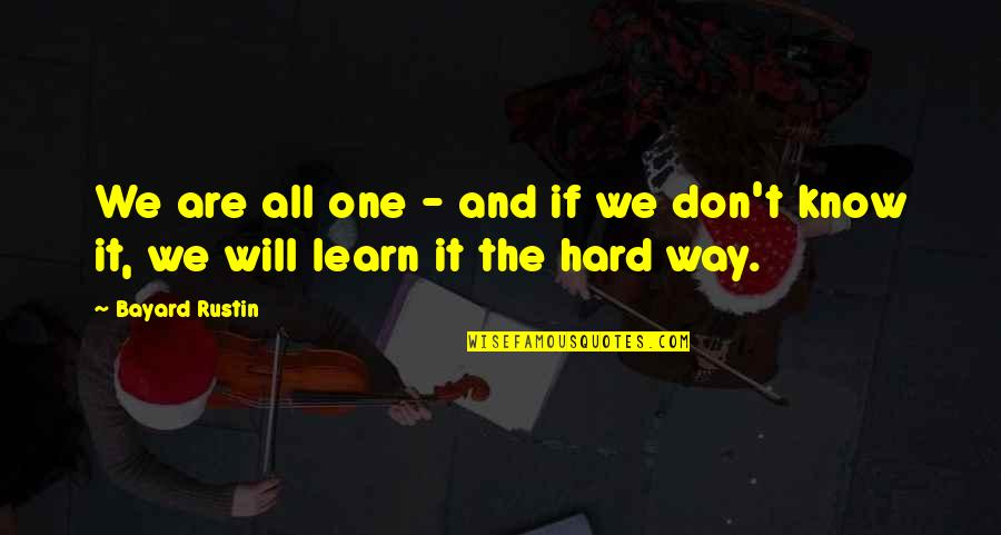 You Will Learn The Hard Way Quotes By Bayard Rustin: We are all one - and if we