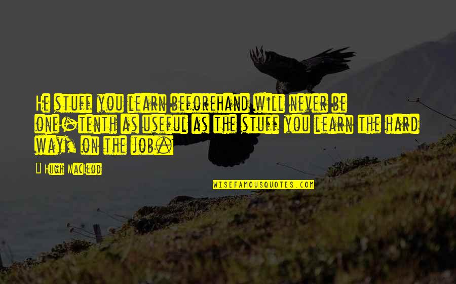You Will Learn The Hard Way Quotes By Hugh MacLeod: He stuff you learn beforehand will never be