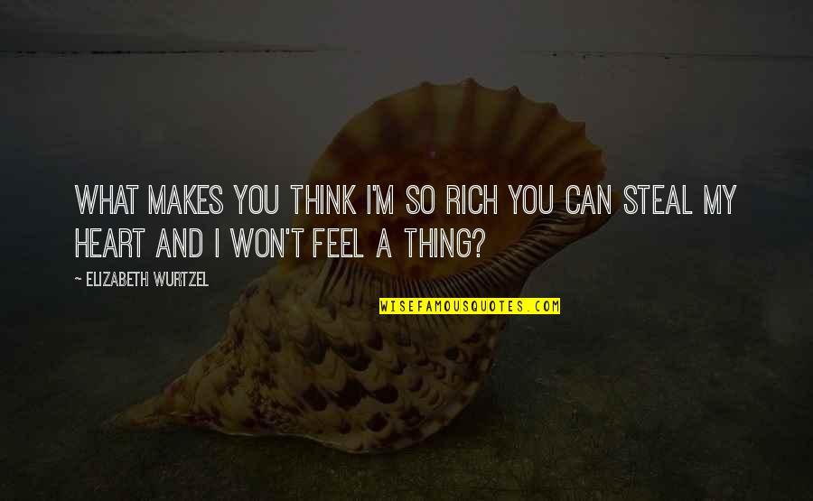 You Won My Heart Quotes By Elizabeth Wurtzel: What makes you think i'm so rich you