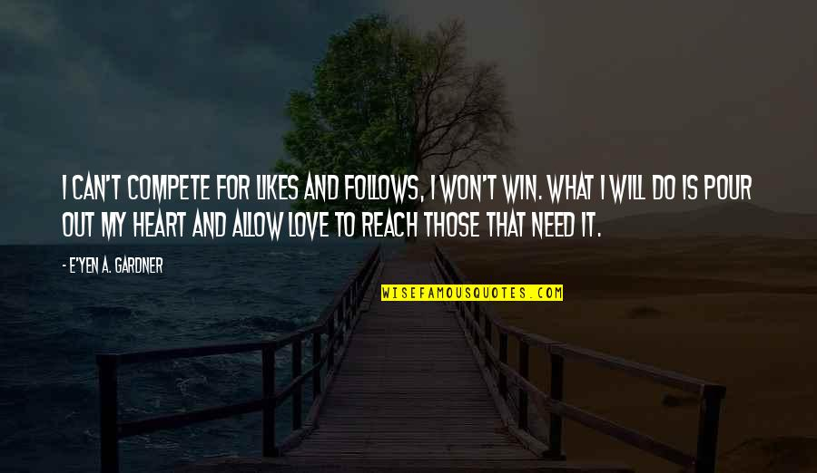 You Won My Heart Quotes By E'yen A. Gardner: I can't compete for likes and follows, I