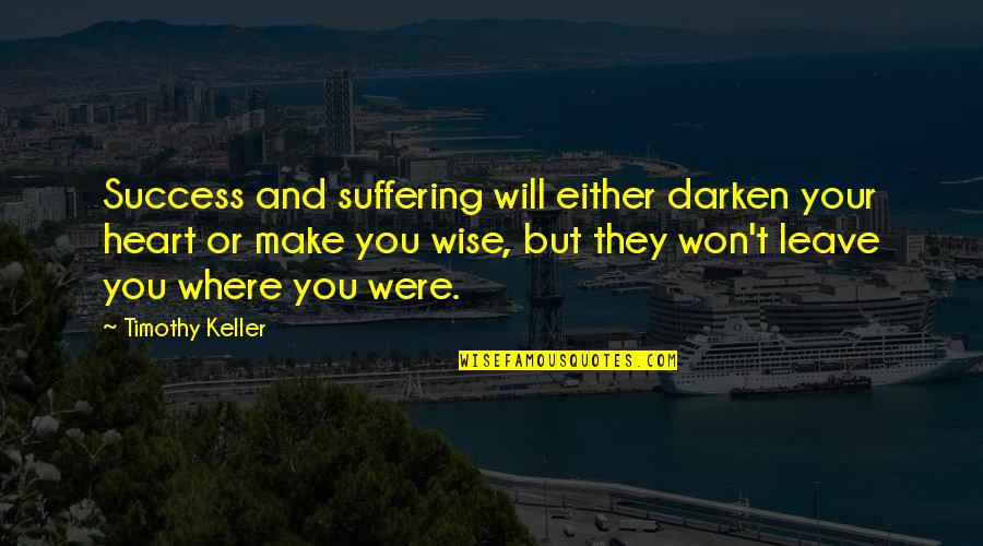 You Won My Heart Quotes By Timothy Keller: Success and suffering will either darken your heart