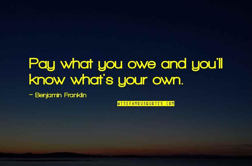 You'll Pay Quotes By Benjamin Franklin: Pay what you owe and you'll know what's