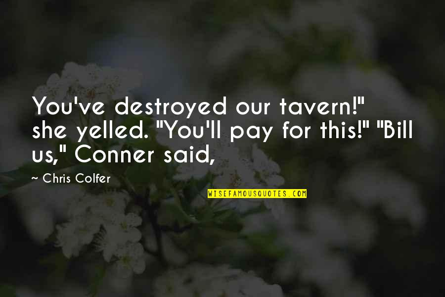 "You'll Pay Quotes By Chris Colfer: You've destroyed our tavern!"" she yelled. ""You'll pay"