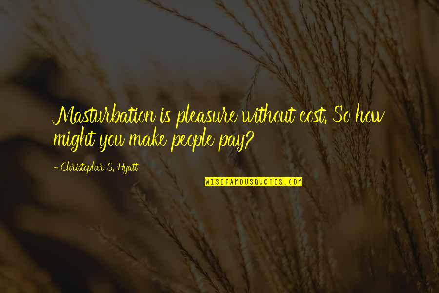 You'll Pay Quotes By Christopher S. Hyatt: Masturbation is pleasure without cost. So how might