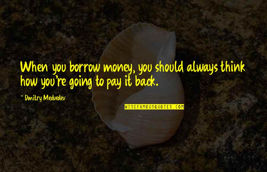 You'll Pay Quotes By Dmitry Medvedev: When you borrow money, you should always think