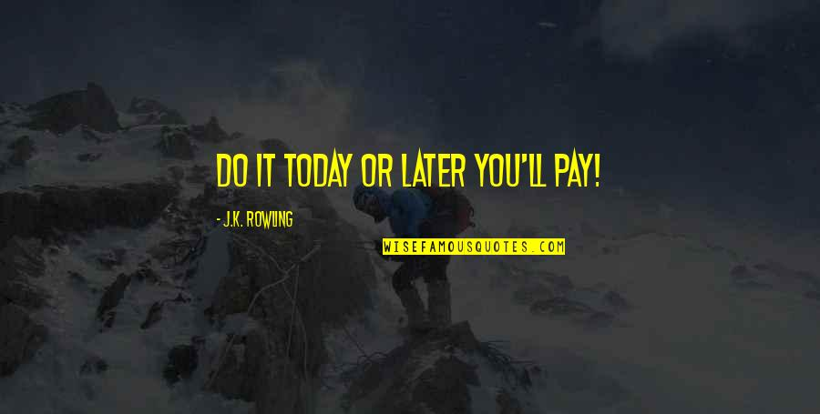 You'll Pay Quotes By J.K. Rowling: Do it today or later you'll pay!