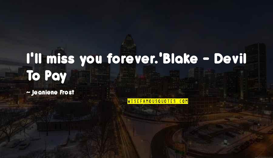 You'll Pay Quotes By Jeaniene Frost: I'll miss you forever.'Blake - Devil To Pay