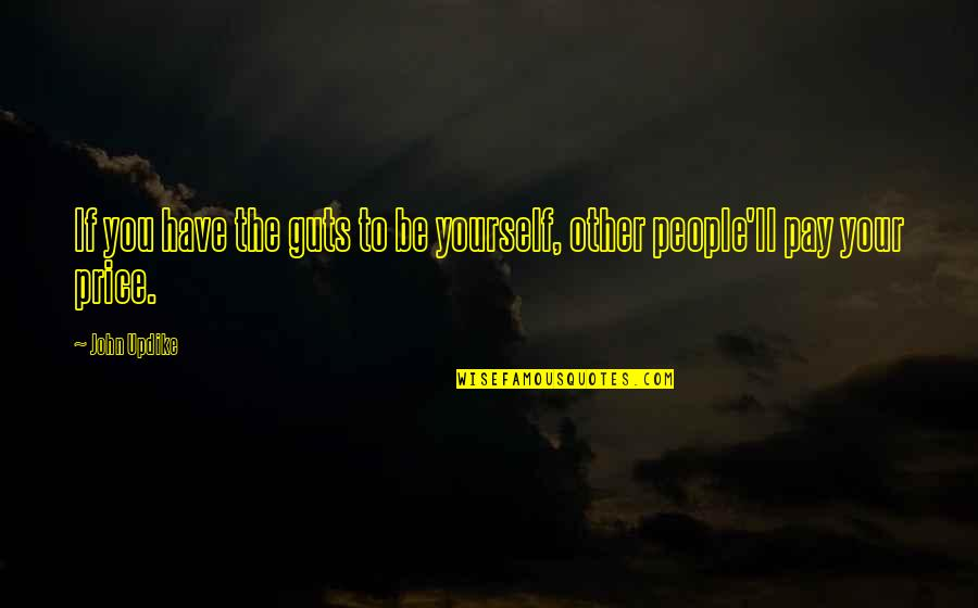 You'll Pay Quotes By John Updike: If you have the guts to be yourself,