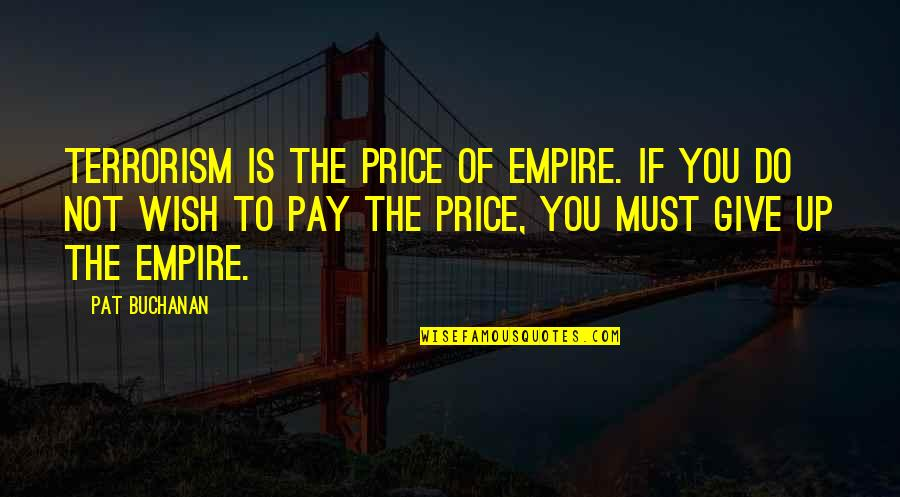 You'll Pay Quotes By Pat Buchanan: Terrorism is the price of empire. If you