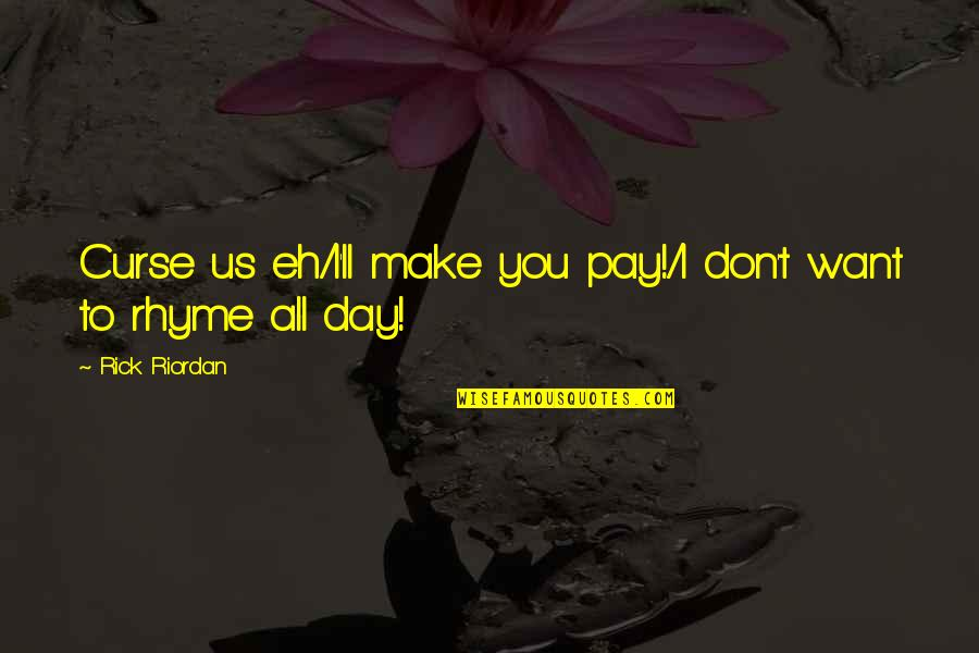 You'll Pay Quotes By Rick Riordan: Curse us eh/I'll make you pay!/I don't want