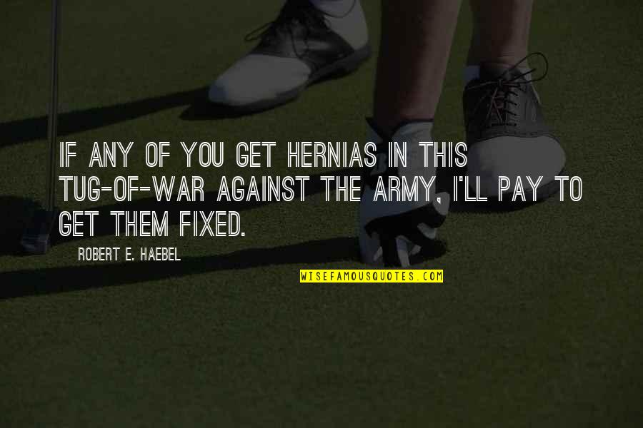You'll Pay Quotes By Robert E. Haebel: If any of you get hernias in this