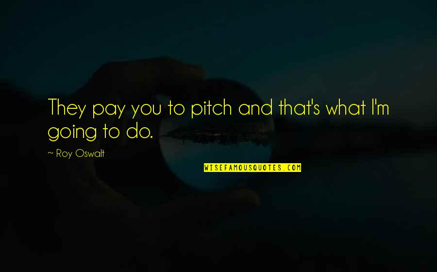 You'll Pay Quotes By Roy Oswalt: They pay you to pitch and that's what