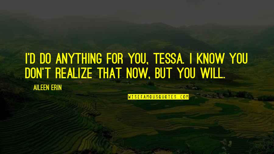 You'll Realize Quotes By Aileen Erin: I'd do anything for you, Tessa. I know