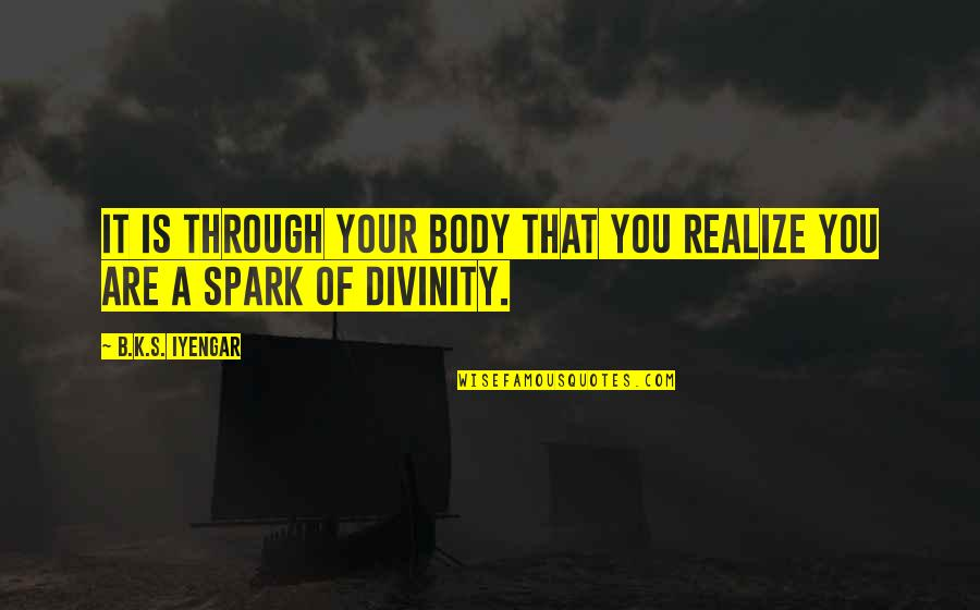 You'll Realize Quotes By B.K.S. Iyengar: It is through your body that you realize
