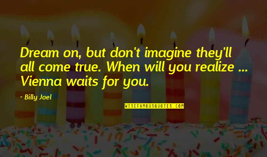 You'll Realize Quotes By Billy Joel: Dream on, but don't imagine they'll all come