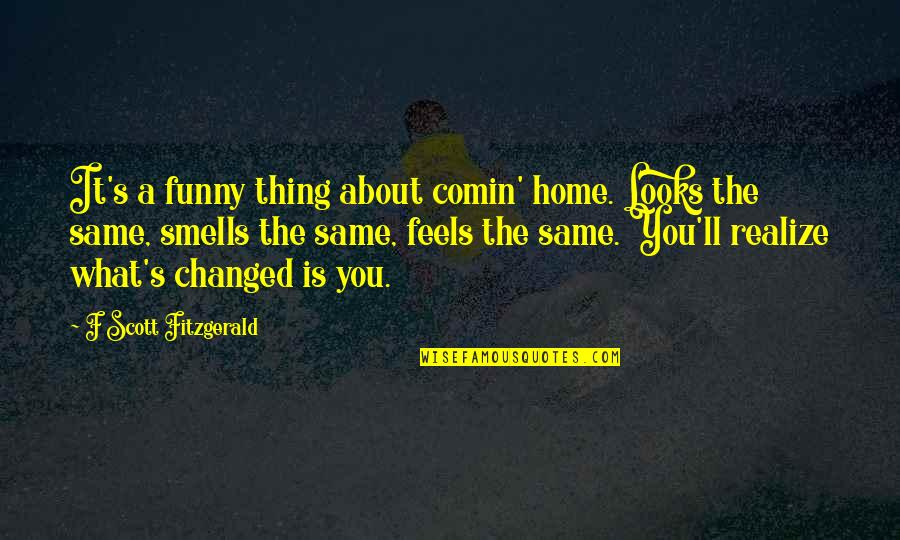 You'll Realize Quotes By F Scott Fitzgerald: It's a funny thing about comin' home. Looks