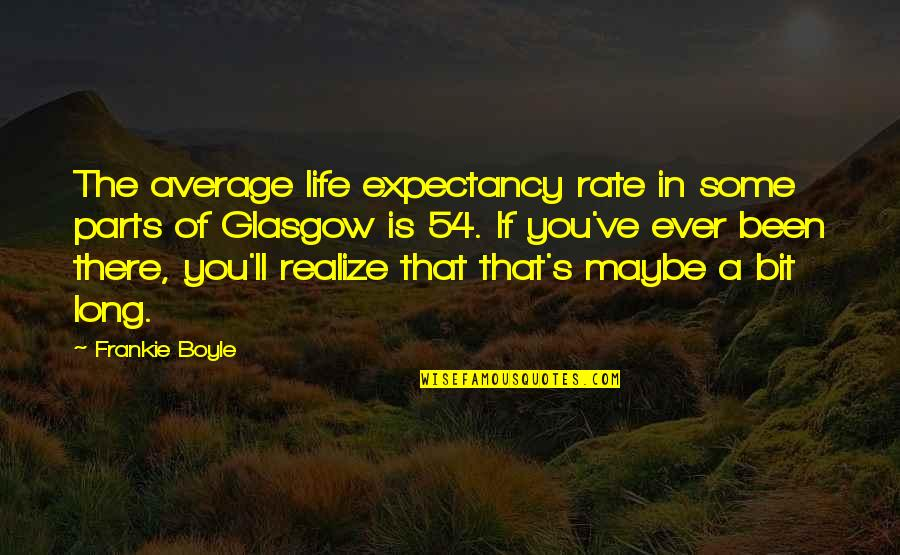 You'll Realize Quotes By Frankie Boyle: The average life expectancy rate in some parts
