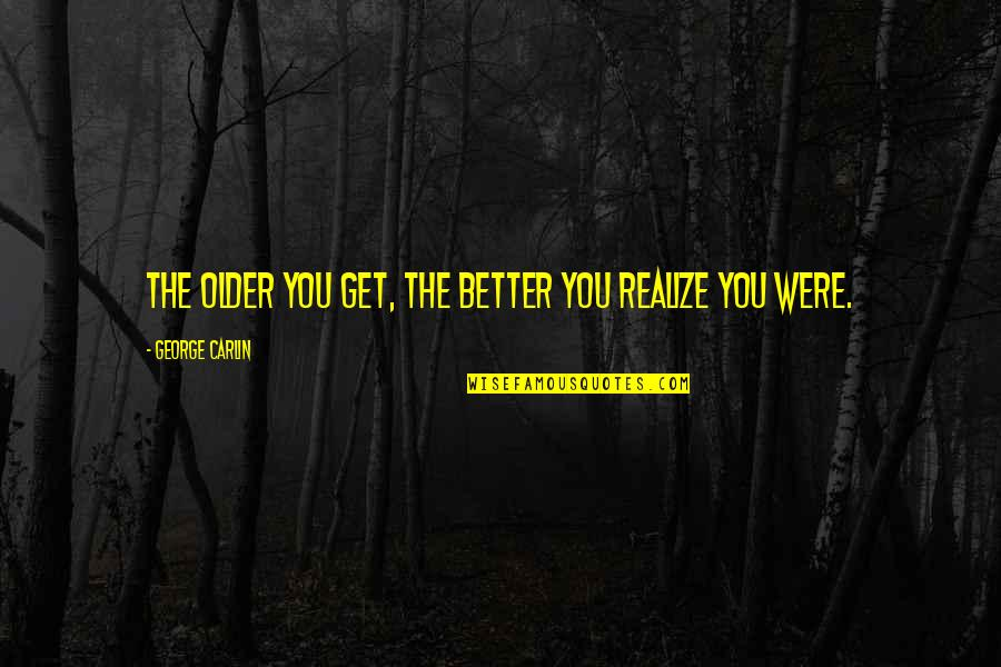You'll Realize Quotes By George Carlin: The older you get, the better you realize