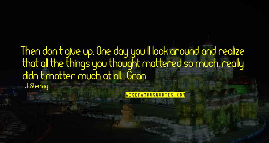You'll Realize Quotes By J. Sterling: Then don't give up. One day you'll look