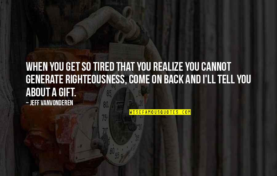 You'll Realize Quotes By Jeff VanVonderen: When you get so tired that you realize