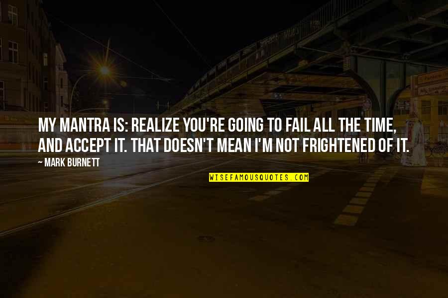 You'll Realize Quotes By Mark Burnett: My mantra is: Realize you're going to fail
