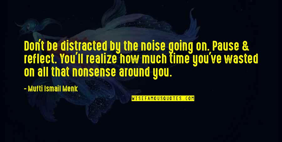 You'll Realize Quotes By Mufti Ismail Menk: Don't be distracted by the noise going on.