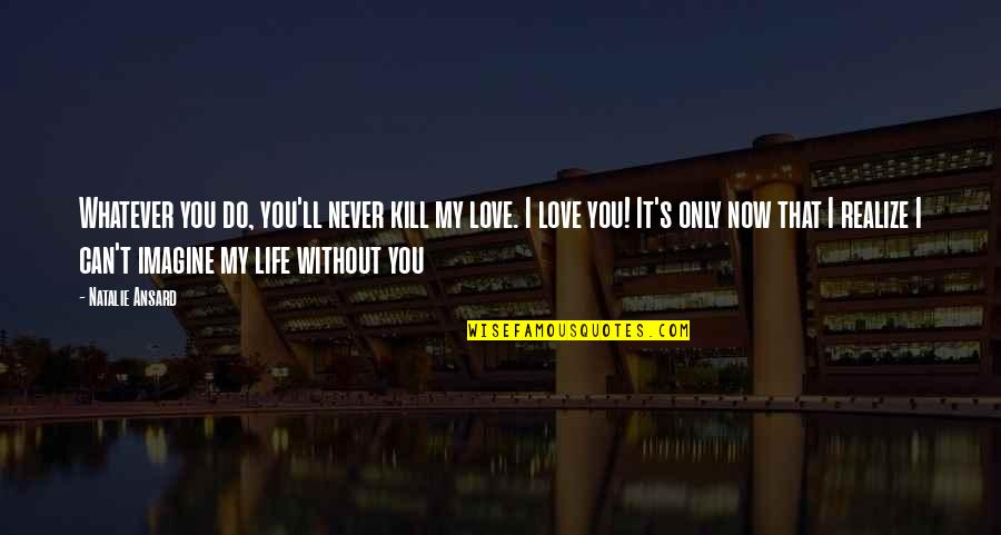 You'll Realize Quotes By Natalie Ansard: Whatever you do, you'll never kill my love.