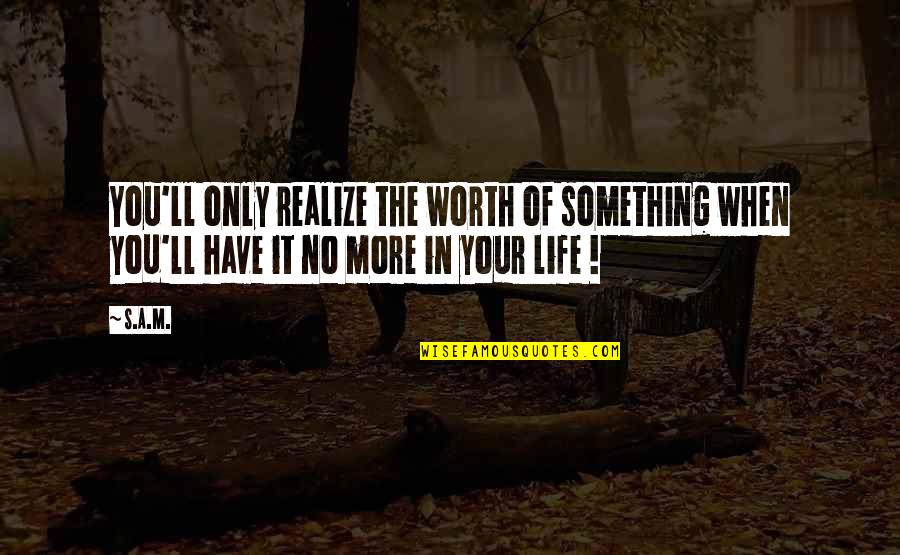 You'll Realize Quotes By S.A.M.: You'll only realize the worth of something when