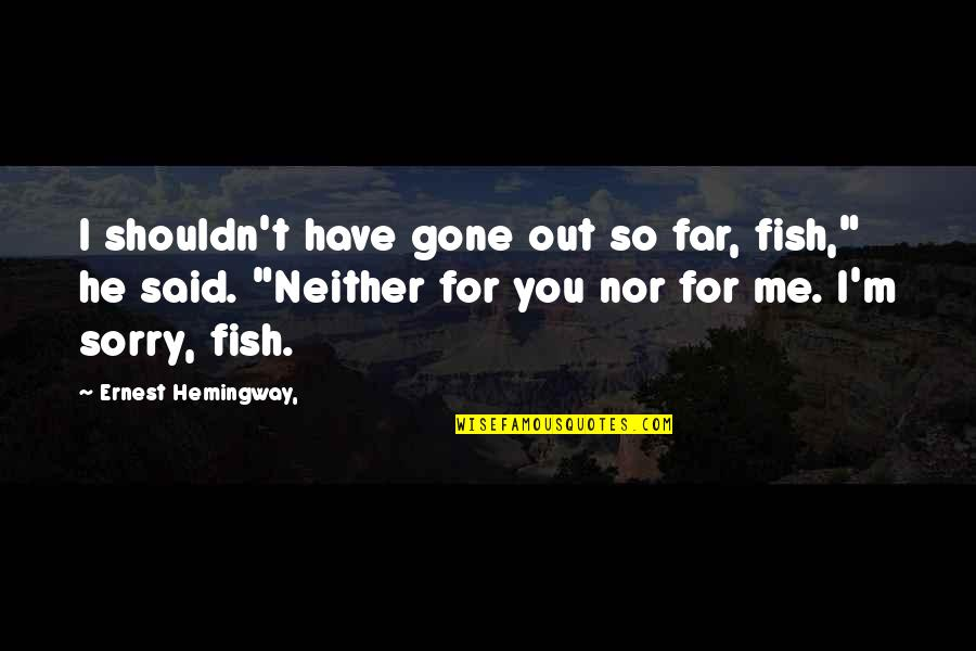 You'll Regret Me Quotes By Ernest Hemingway,: I shouldn't have gone out so far, fish,""