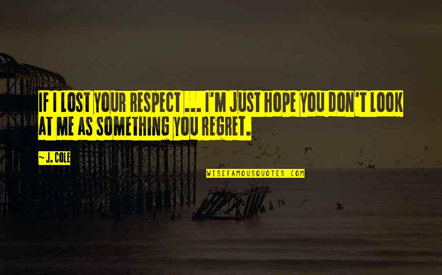 You'll Regret Me Quotes By J. Cole: If I lost your respect ... I'm just