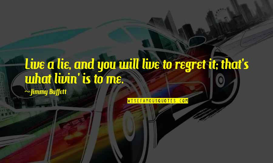 You'll Regret Me Quotes By Jimmy Buffett: Live a lie, and you will live to