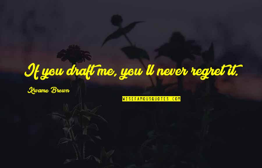 You'll Regret Me Quotes By Kwame Brown: If you draft me, you'll never regret it.