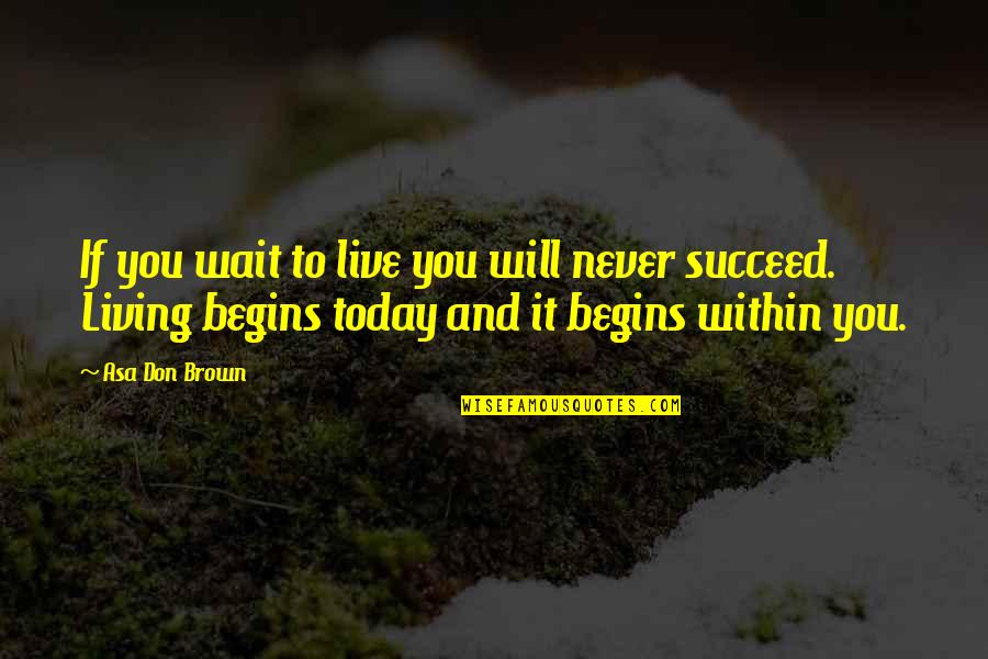 You'll Succeed Quotes By Asa Don Brown: If you wait to live you will never