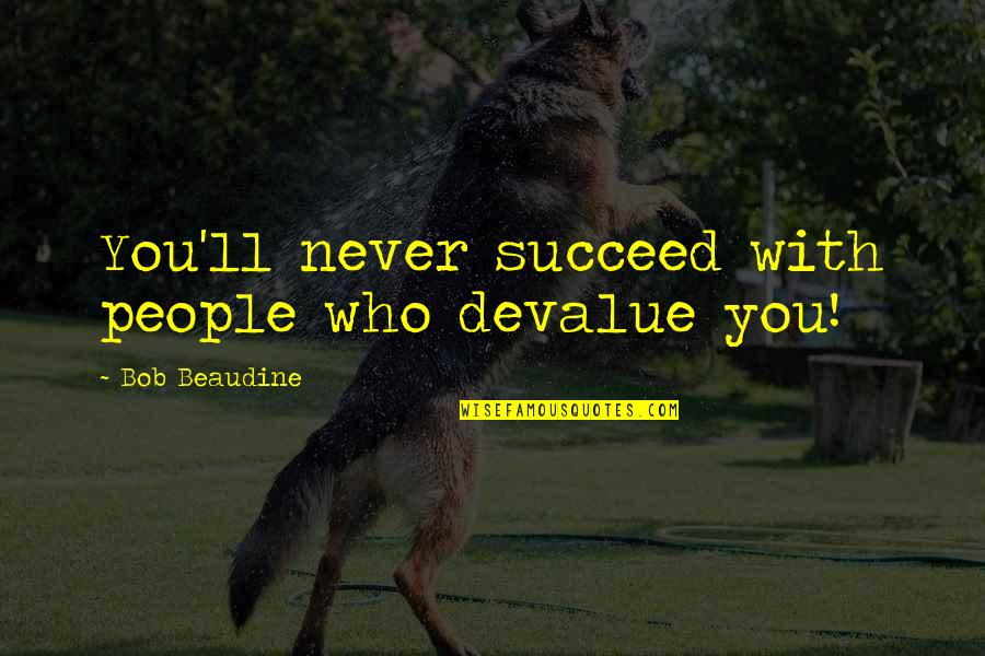 You'll Succeed Quotes By Bob Beaudine: You'll never succeed with people who devalue you!