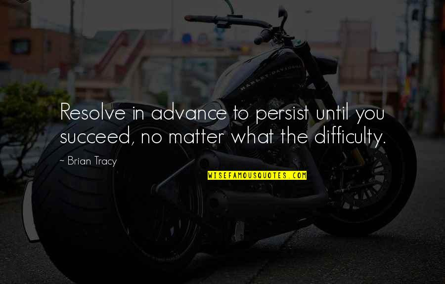 You'll Succeed Quotes By Brian Tracy: Resolve in advance to persist until you succeed,