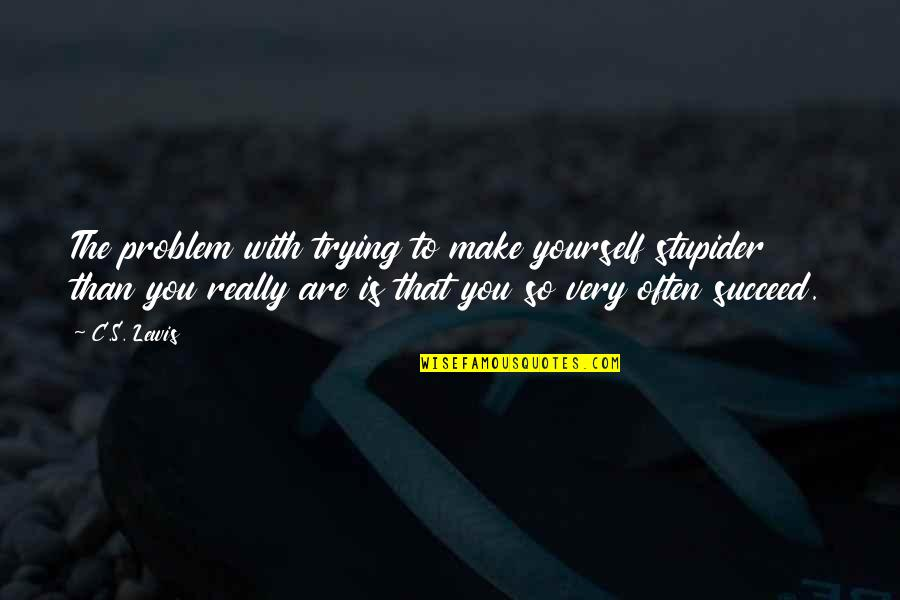 You'll Succeed Quotes By C.S. Lewis: The problem with trying to make yourself stupider
