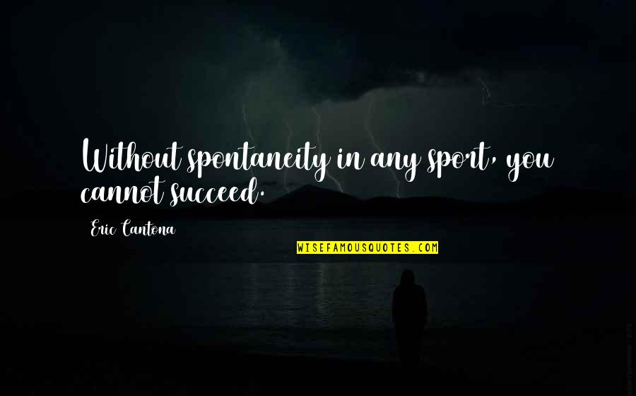 You'll Succeed Quotes By Eric Cantona: Without spontaneity in any sport, you cannot succeed.