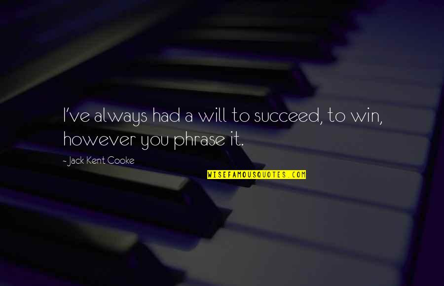 You'll Succeed Quotes By Jack Kent Cooke: I've always had a will to succeed, to