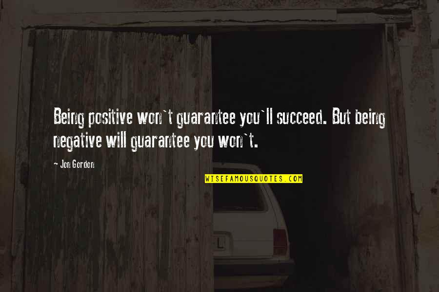 You'll Succeed Quotes By Jon Gordon: Being positive won't guarantee you'll succeed. But being