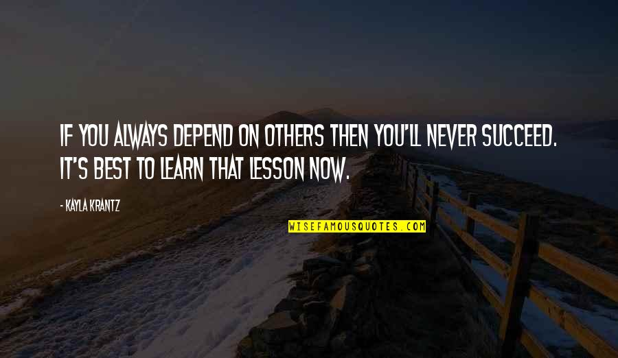 You'll Succeed Quotes By Kayla Krantz: If you always depend on others then you'll