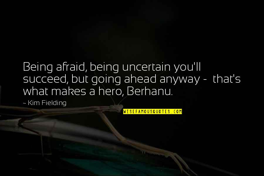 You'll Succeed Quotes By Kim Fielding: Being afraid, being uncertain you'll succeed, but going