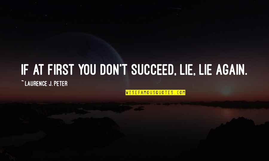 You'll Succeed Quotes By Laurence J. Peter: If at first you don't succeed, lie, lie