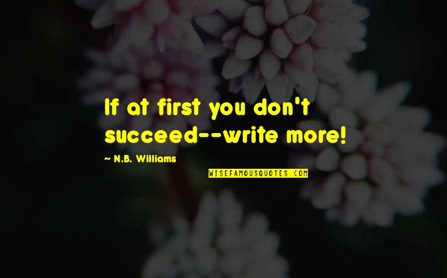 You'll Succeed Quotes By N.B. Williams: If at first you don't succeed--write more!