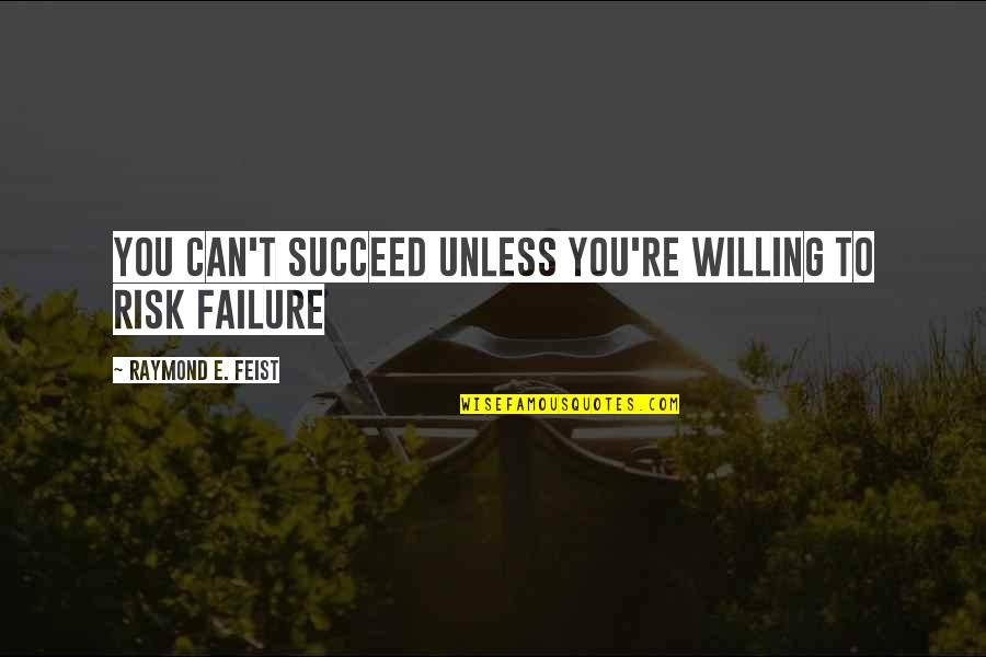 You'll Succeed Quotes By Raymond E. Feist: You can't succeed unless you're willing to risk