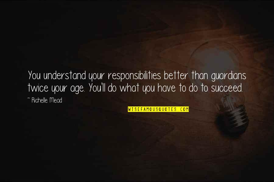 You'll Succeed Quotes By Richelle Mead: You understand your responsibilities better than guardians twice