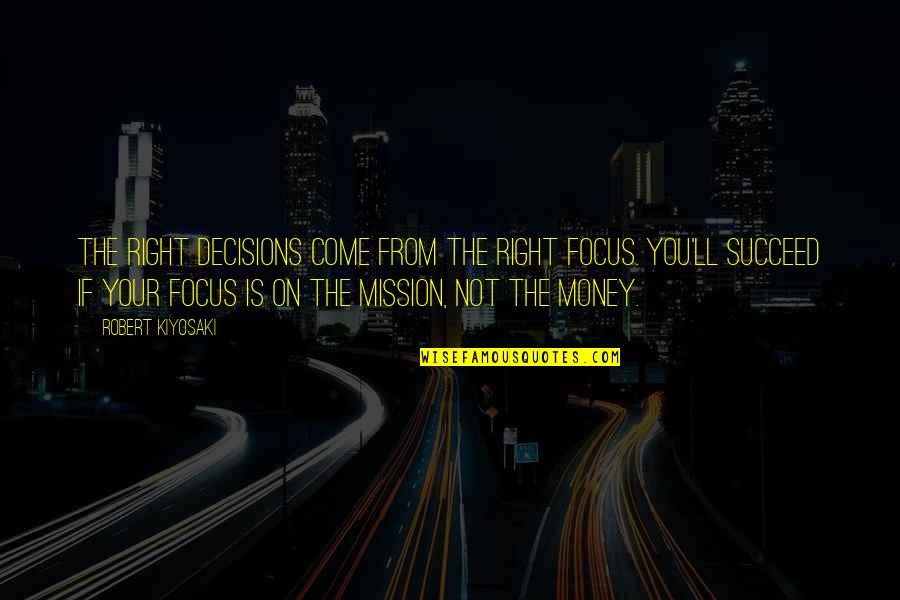 You'll Succeed Quotes By Robert Kiyosaki: The right decisions come from the right focus.
