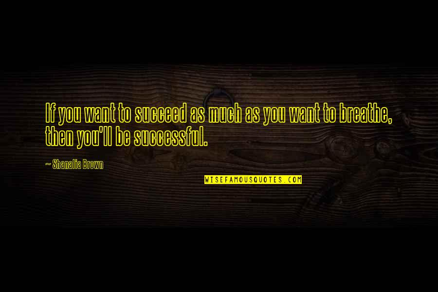 You'll Succeed Quotes By Shanalia Brown: If you want to succeed as much as
