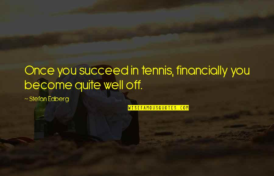 You'll Succeed Quotes By Stefan Edberg: Once you succeed in tennis, financially you become